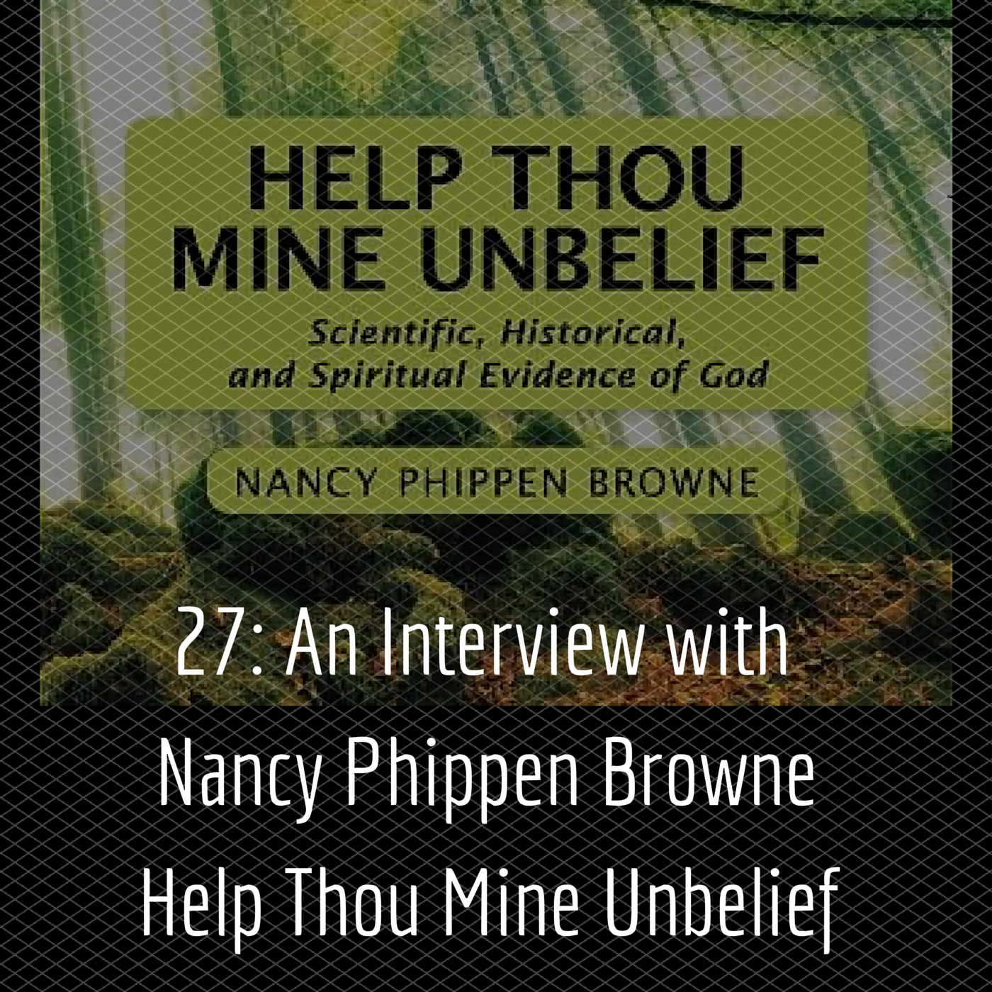 27: An Interview with Nancy Phippen Browne – Help Thou Mine Unbelief