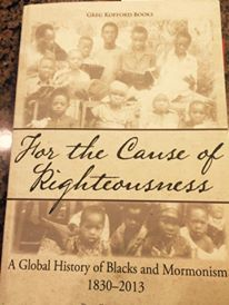 For the Cause of Righteousness: A Global History of Blacks and Mormonism 1830-2013