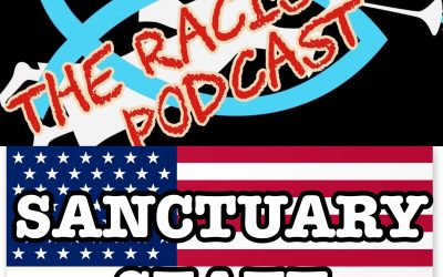 The Racism 101 Podcast – ¿SANCTUARY STATE? (episode49; 312)